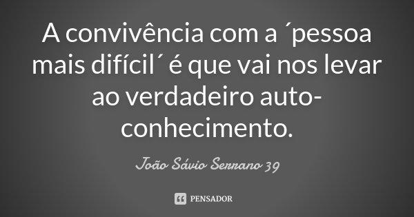 A convivência com a ´pessoa mais difícil´ é que vai nos levar ao verdadeiro auto-conhecimento.... Frase de João Sávio Serrano 39.