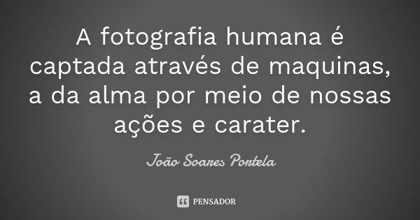 A fotografia humana é captada através de maquinas, a da alma por meio de nossas ações e carater.... Frase de João Soares Portela.