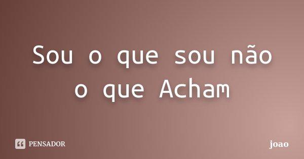Sou o que sou não o que Acham... Frase de Joao.