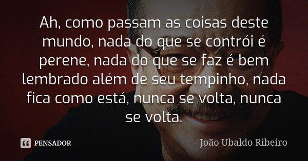 Ah, como passam as coisas deste mundo, nada do que se contrói é perene, nada do que se faz é bem lembrado além de seu tempinho, nada fica como está, nunca se vo... Frase de João Ubaldo Ribeiro.