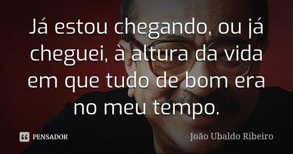 Já estou chegando, ou já cheguei, à altura da vida em que tudo de bom era no meu tempo.... Frase de João Ubaldo Ribeiro.