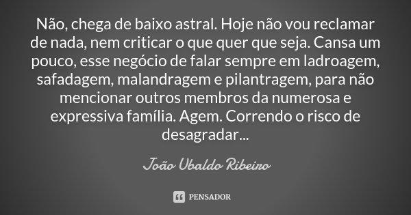 Não, chega de baixo astral. Hoje não vou reclamar de nada, nem criticar o que quer que seja. Cansa um pouco, esse negócio de falar sempre em ladroagem, safadage... Frase de João Ubaldo Ribeiro.