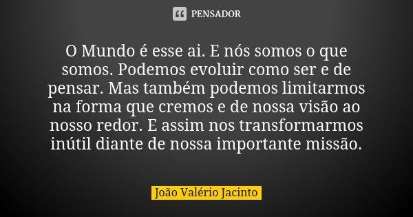O Mundo é esse ai. E nós somos o que somos. Podemos evoluir como ser e de pensar. Mas também podemos limitarmos na forma que cremos e de nossa visão ao nosso re... Frase de João Valério Jacinto..