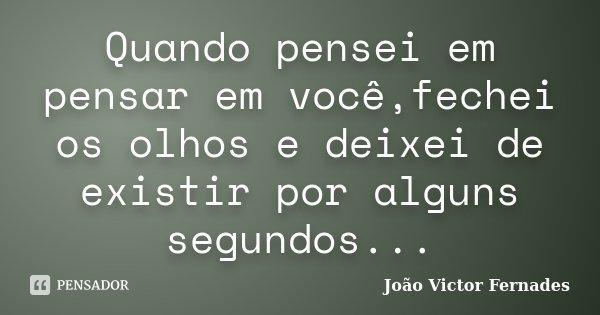 Quando pensei em pensar em você,fechei os olhos e deixei de existir por alguns segundos...... Frase de João Victor Fernades.