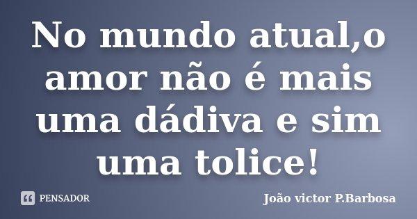 No mundo atual,o amor não é mais uma dádiva e sim uma tolice!... Frase de João victor P.Barbosa.