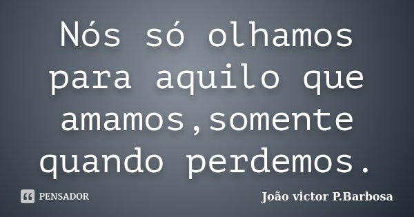 Nós só olhamos para aquilo que amamos,somente quando perdemos.... Frase de João victor P.Barbosa.