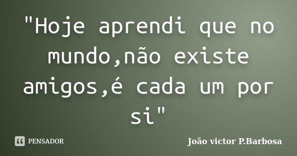 """""""Hoje aprendi que no mundo,não existe amigos,é cada um por si""""... Frase de João victor P.Barbosa."""