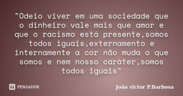 """""""Odeio viver em uma sociedade que o dinheiro vale mais que amor e que o racismo está presente,somos todos iguais,externamento e internamente a cor não muda... Frase de João victor P.Barbosa."""