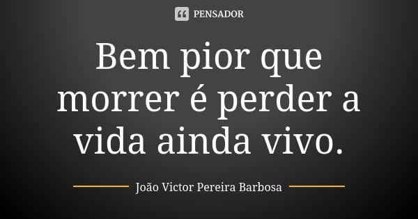 Bem pior que morrer é perder a vida ainda vivo.... Frase de João Victor Pereira Barbosa.