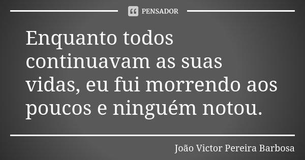 Enquanto todos continuavam as suas vidas, eu fui morrendo aos poucos e ninguém notou.... Frase de João Victor Pereira Barbosa.