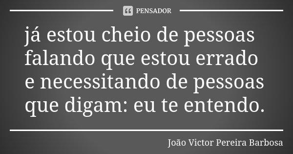 já estou cheio de pessoas falando que estou errado e necessitando de pessoas que digam: eu te entendo.... Frase de João Victor Pereira Barbosa.