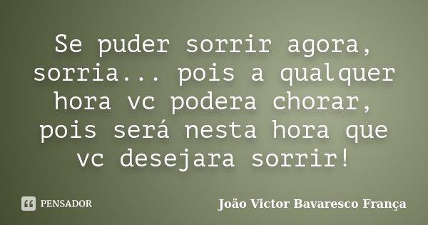 Se puder sorrir agora, sorria... pois a qualquer hora vc podera chorar, pois será nesta hora que vc desejara sorrir!... Frase de João Victor Bavaresco França.