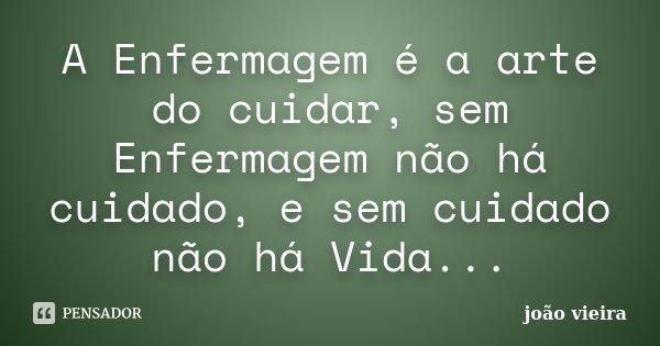 A Enfermagem é a arte do cuidar, sem Enfermagem não há cuidado, e sem cuidado não há Vida...... Frase de João Vieira.
