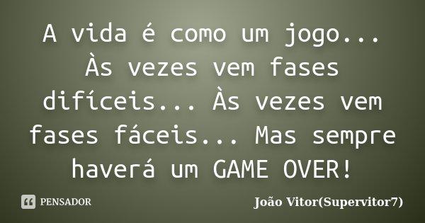 A vida é como um jogo... Às vezes vem fases difíceis... Às vezes vem fases fáceis... Mas sempre haverá um GAME OVER!... Frase de João Vitor(Supervitor7).