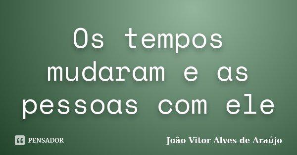 Os tempos mudaram e as pessoas com ele... Frase de João Vitor Alves de Araújo.