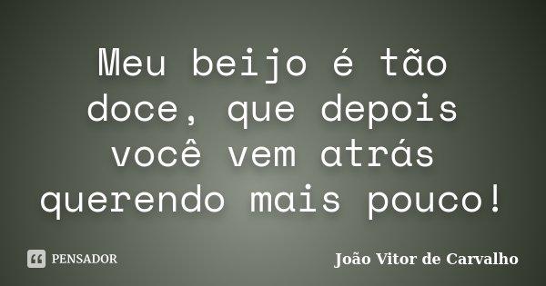 Meu beijo é tão doce, que depois você vem atrás querendo mais pouco!... Frase de João Vitor de Carvalho.