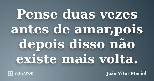 Pense duas vezes antes de amar,pois depois disso não existe mais volta.... Frase de João Vitor Maciel.