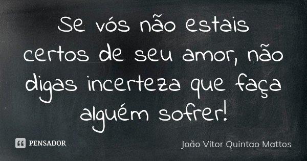 Se vós não estais certos de seu amor, não digas incerteza que faça alguém sofrer!... Frase de João Vitor Quintão Mattos.