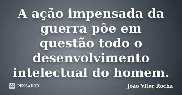 A ação impensada da guerra põe em questão todo o desenvolvimento intelectual do homem.... Frase de João Vitor Rocha.