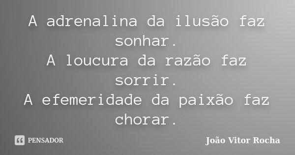 """""""A adrenalina da ilusão faz sonhar; A loucura da razão faz sorrir; A efemeridade da paixão faz chorar.""""... Frase de João Vitor Rocha."""