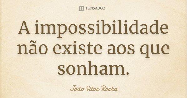 A impossibilidade não existe aos que sonham.... Frase de João Vitor Rocha.