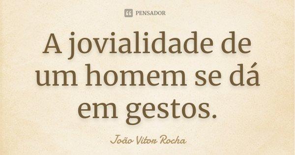 A jovialidade de um homem se dá em gestos.... Frase de João Vitor Rocha.