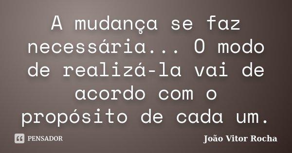A mudança se faz necessária... O modo de realizá-la vai de acordo com o propósito de cada um.... Frase de João Vitor Rocha.
