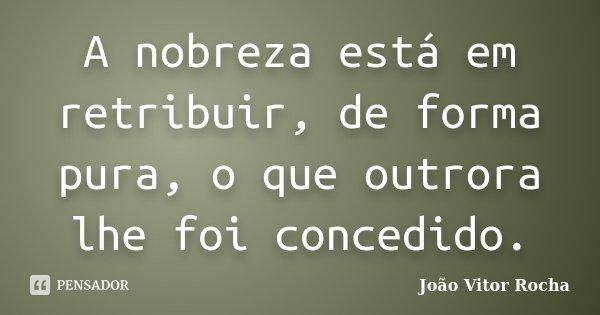 A nobreza está em retribuir, de forma pura, o que outrora lhe foi concedido.... Frase de João Vitor Rocha.