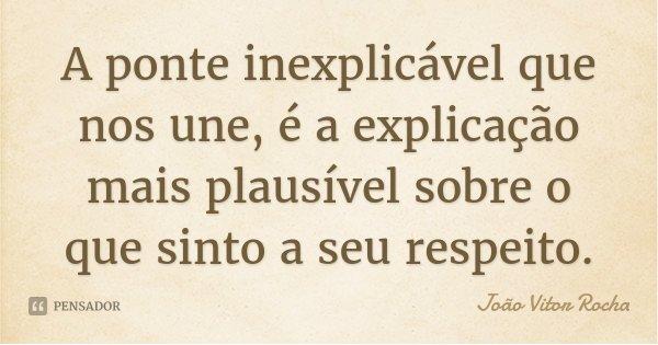 A ponte inexplicável que nos une, é a explicação mais plausível sobre o que sinto a seu respeito.... Frase de João Vitor Rocha.