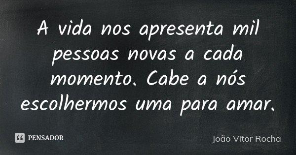 A vida nos apresenta mil pessoas novas a cada momento. Cabe a nós escolhermos uma para amar.... Frase de João Vitor Rocha.