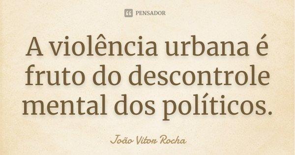 A violência urbana é fruto do descontrole mental dos políticos.... Frase de João Vitor Rocha.