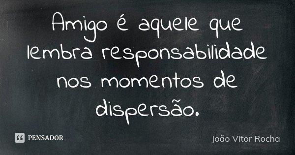 Amigo é aquele que lembra responsabilidade nos momentos de dispersão.... Frase de João Vitor Rocha.