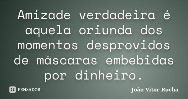 Amizade verdadeira é aquela oriunda dos momentos desprovidos de máscaras embebidas por dinheiro.... Frase de João Vitor Rocha.