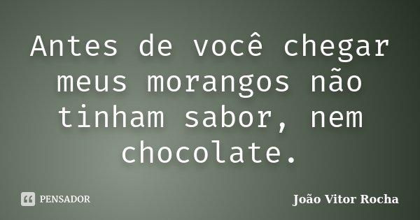 Antes de você chegar meus morangos não tinham sabor, nem chocolate.... Frase de João Vitor Rocha.