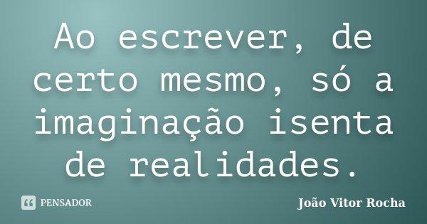 Ao escrever, de certo mesmo, só a imaginação isenta de realidades.... Frase de João Vitor Rocha.