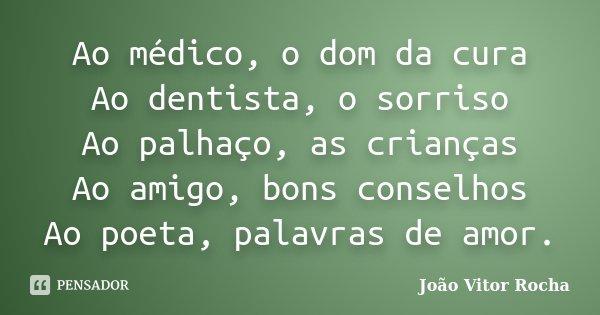 Ao médico, o dom da cura Ao dentista, o sorriso Ao palhaço, as crianças Ao amigo, bons conselhos Ao poeta, palavras de amor.... Frase de João Vitor Rocha.