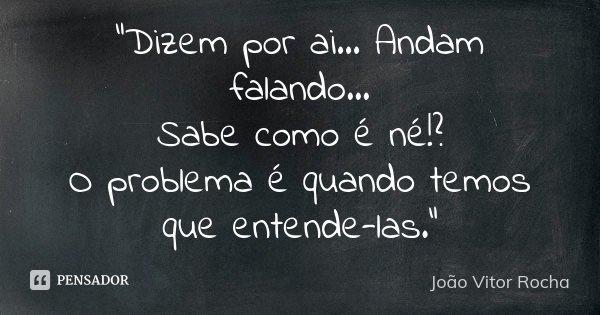 """""""Dizem por ai... Andam falando... Sabe como é né!? O problema é quando temos que entende-las.""""... Frase de João Vitor Rocha."""