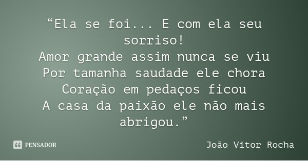 """""""Ela se foi... E com ela seu sorriso! Amor grande assim nunca se viu Por tamanha saudade ele chora Coração em pedaços ficou A casa da paixão ele não mais abrigo... Frase de João Vitor Rocha."""