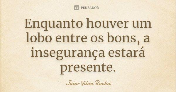 Enquanto houver um lobo entre os bons, a insegurança estará presente.... Frase de João Vitor Rocha.