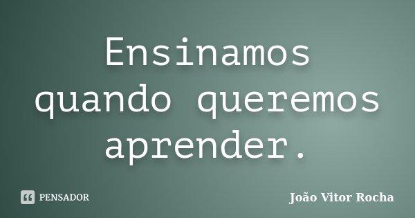 Ensinamos quando queremos aprender.... Frase de João Vitor Rocha.