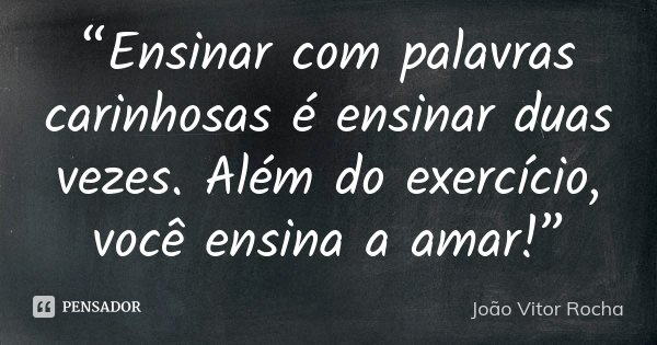 """""""Ensinar com palavras carinhosas é ensinar duas vezes. Além do exercício, você ensina a amar!""""... Frase de João Vitor Rocha."""