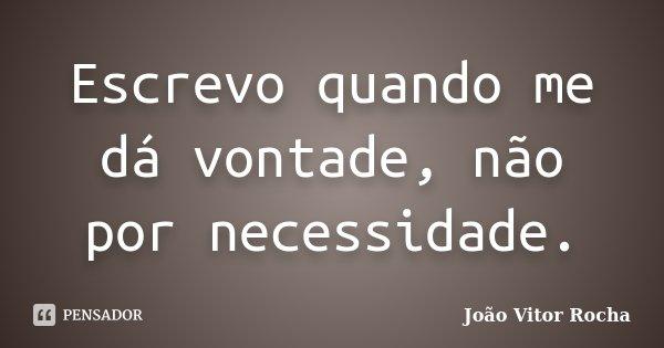 Escrevo quando me dá vontade, não por necessidade.... Frase de João Vitor Rocha.