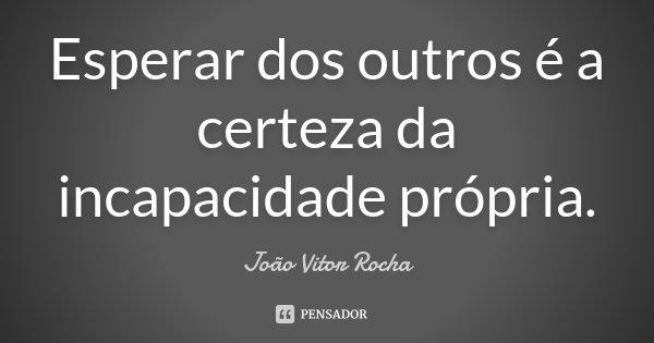 Esperar dos outros é a certeza da incapacidade própria... Frase de João Vitor Rocha.