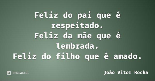 Feliz do pai que é respeitado. Feliz da mãe que é lembrada. Feliz do filho que é amado.... Frase de João Vitor Rocha.