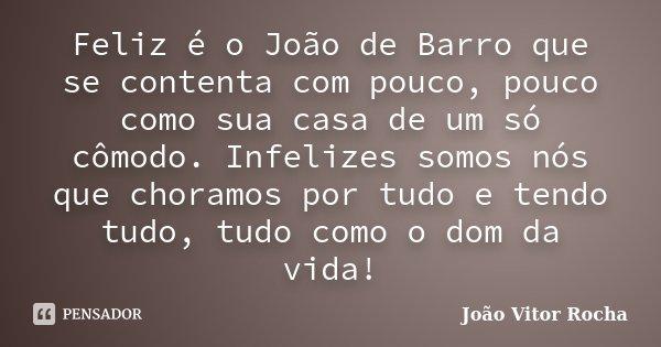 """""""Feliz é o João de Barro que se contenta com pouco, pouco como sua casa de um só cômodo. Infelizes somos nós que choramos por tudo e tendo tudo, tudo como o dom... Frase de João Vitor Rocha."""