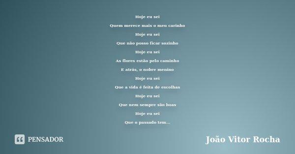 Hoje eu sei Quem merece mais o meu carinho Hoje eu sei Que não posso ficar sozinho Hoje eu sei As flores estão pelo caminho E atrás, o nobre menino Hoje eu sei ... Frase de João Vitor Rocha.