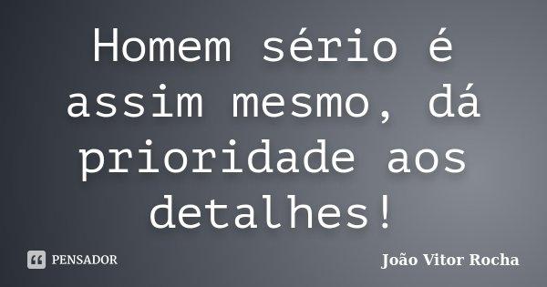 Homem sério é assim mesmo, dá prioridade aos detalhes!... Frase de João Vitor Rocha.