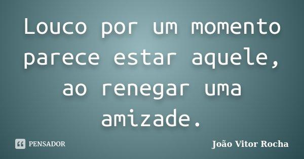 Louco por um momento parece estar aquele, ao renegar uma amizade.... Frase de João Vitor Rocha.