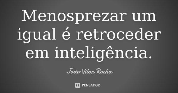 Menosprezar um igual é retroceder em inteligência.... Frase de João Vitor Rocha.