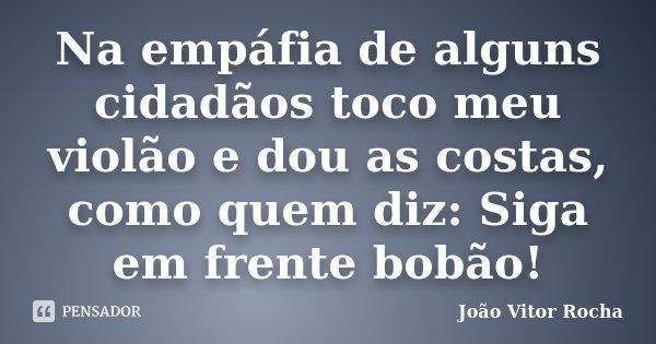 Na empáfia de alguns cidadãos toco meu violão e dou as costas, como quem diz: Siga em frente bobão!... Frase de João Vitor Rocha.